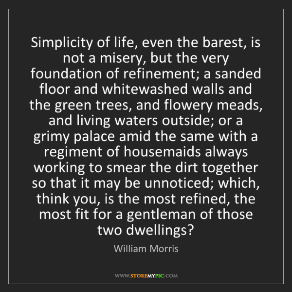 William Morris: Simplicity of life, even the barest, is not a misery,...