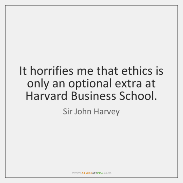 It horrifies me that ethics is only an optional extra at Harvard ...