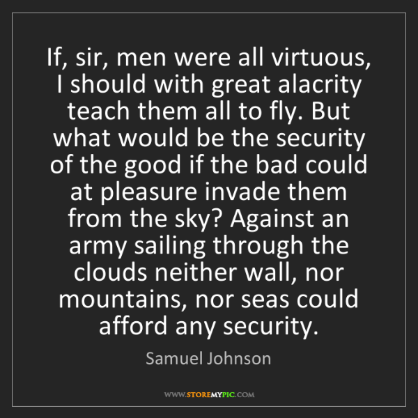 Samuel Johnson: If, sir, men were all virtuous, I should with great alacrity...