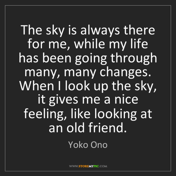 Yoko Ono: The sky is always there for me, while my life has been...