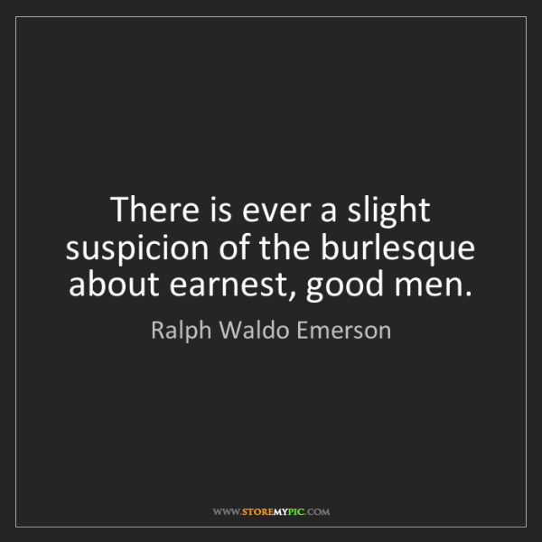 Ralph Waldo Emerson: There is ever a slight suspicion of the burlesque about...