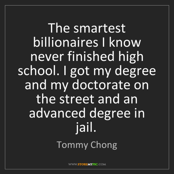 Tommy Chong: The smartest billionaires I know never finished high...