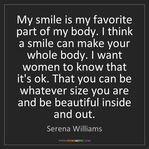 Serena Williams: My smile is my favorite part of my body. I think a smile...