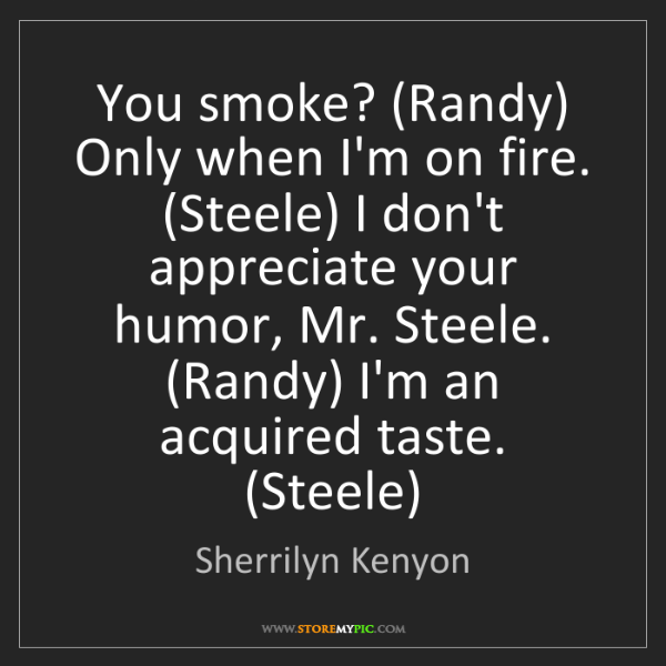 Sherrilyn Kenyon: You smoke? (Randy) Only when I'm on fire. (Steele) I...