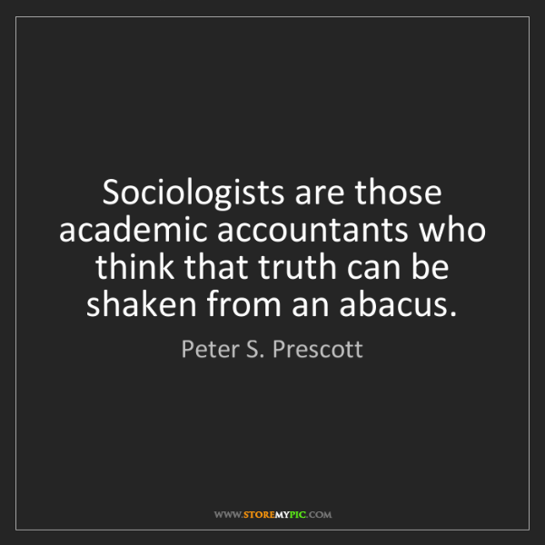 Peter S. Prescott: Sociologists are those academic accountants who think...