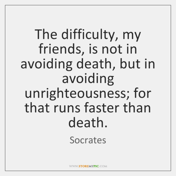 The difficulty, my friends, is not in avoiding death, but in avoiding ...