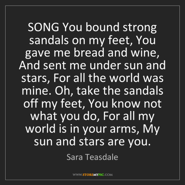 Sara Teasdale: SONG You bound strong sandals on my feet, You gave me...