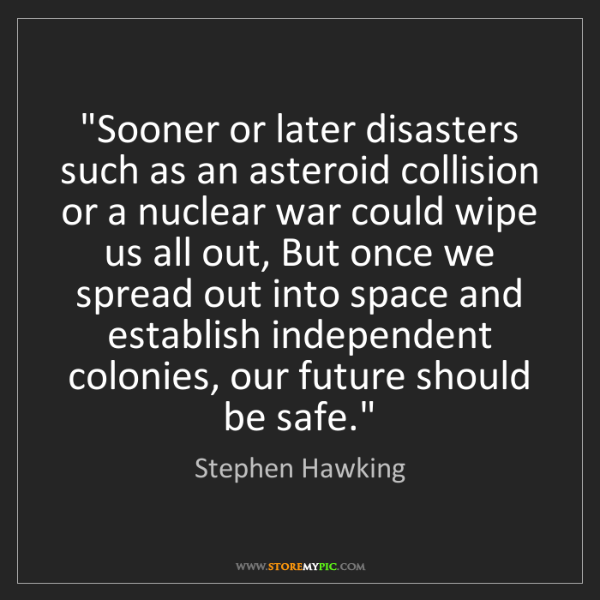 """Stephen Hawking: """"Sooner or later disasters such as an asteroid collision..."""