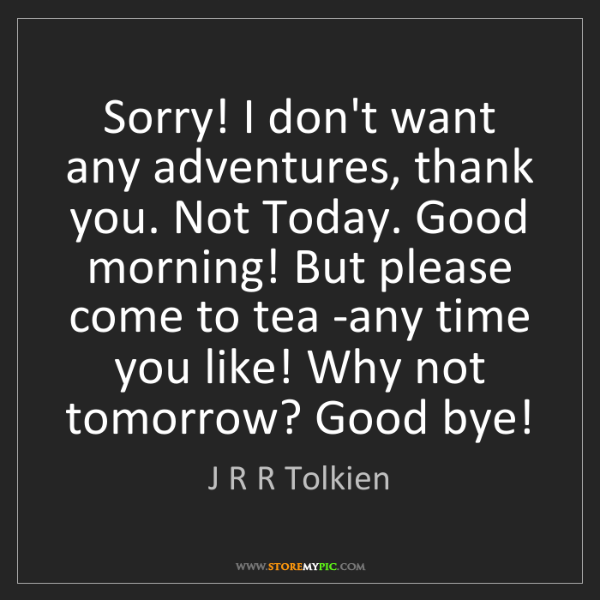 J R R Tolkien: Sorry! I don't want any adventures, thank you. Not Today....