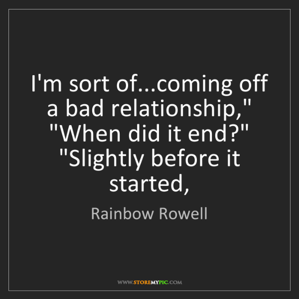 "Rainbow Rowell: I'm sort of...coming off a bad relationship,"" ""When did..."