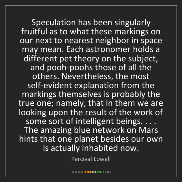 Percival Lowell: Speculation has been singularly fruitful as to what these...