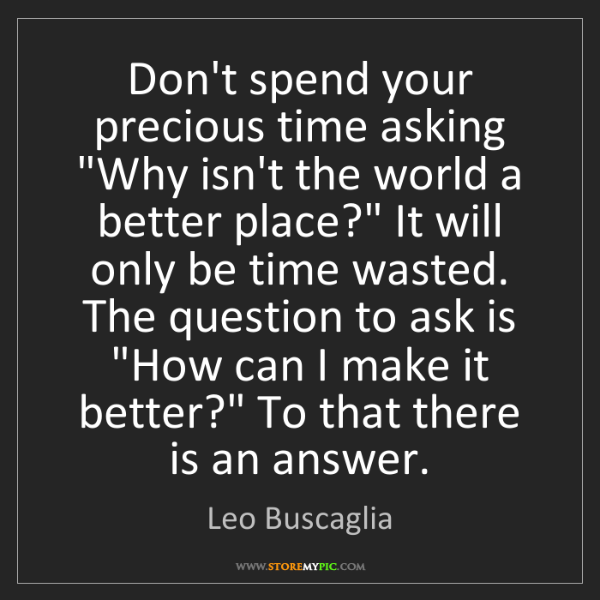 "Leo Buscaglia: Don't spend your precious time asking ""Why isn't the..."