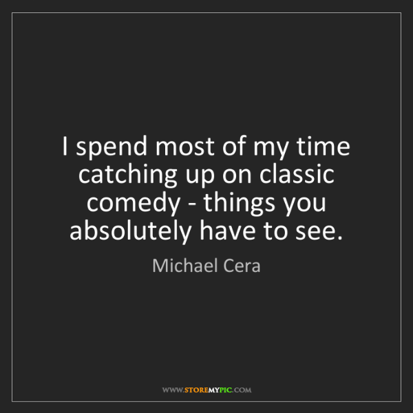 Michael Cera: I spend most of my time catching up on classic comedy...