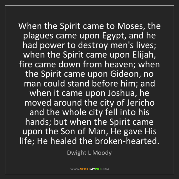 Dwight L Moody: When the Spirit came to Moses, the plagues came upon...