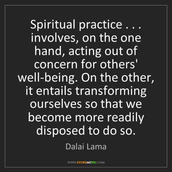 Dalai Lama: Spiritual practice . . . involves, on the one hand, acting...