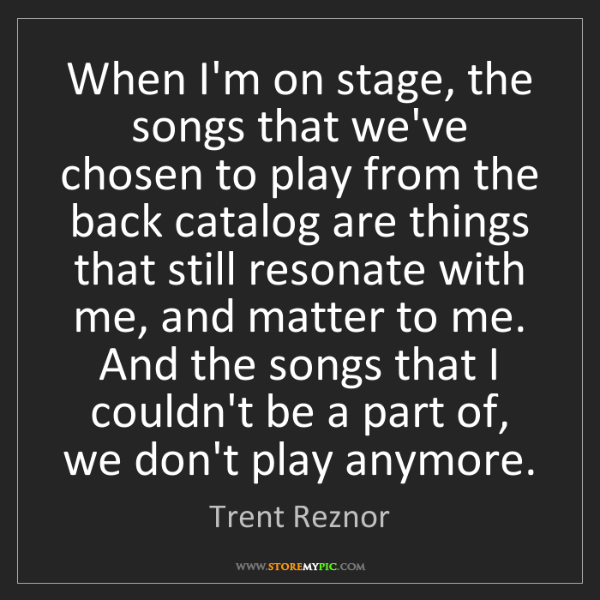 Trent Reznor: When I'm on stage, the songs that we've chosen to play...