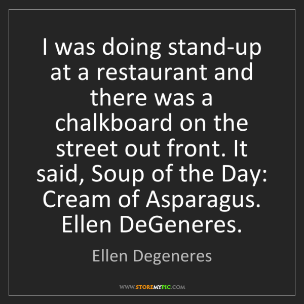 Ellen Degeneres: I was doing stand-up at a restaurant and there was a...