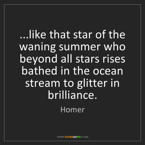 Homer: ...like that star of the waning summer who beyond all...