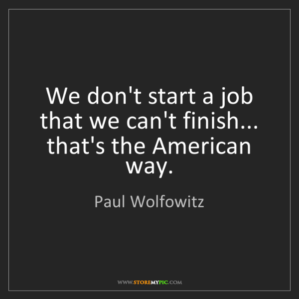 Paul Wolfowitz: We don't start a job that we can't finish... that's the...