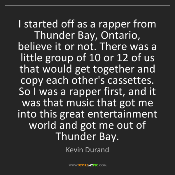 Kevin Durand: I started off as a rapper from Thunder Bay, Ontario,...