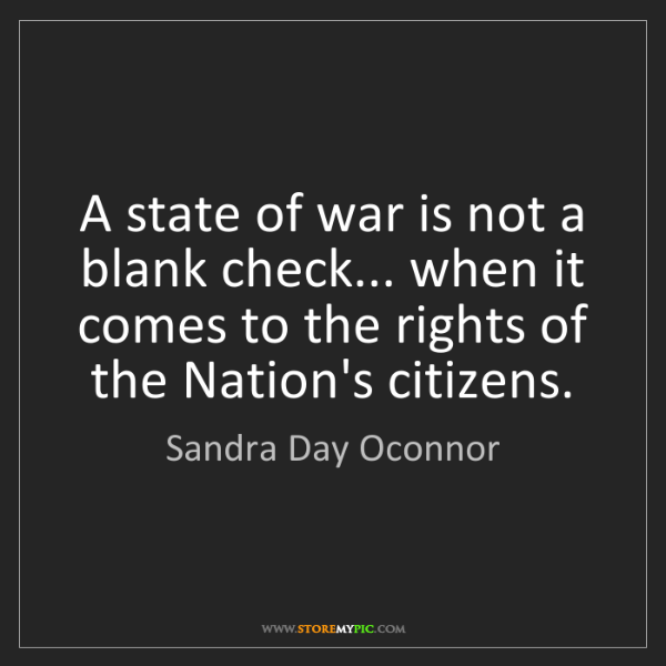 Sandra Day Oconnor: A state of war is not a blank check... when it comes...