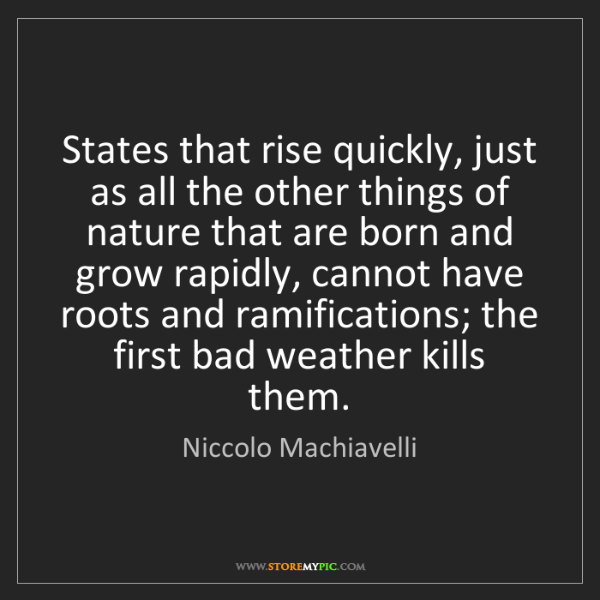 Niccolo Machiavelli: States that rise quickly, just as all the other things...