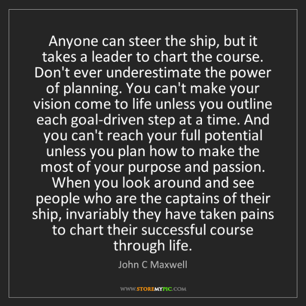 John C Maxwell: Anyone can steer the ship, but it takes a leader to chart...