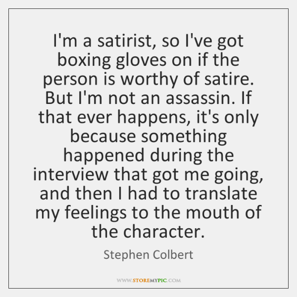 I'm a satirist, so I've got boxing gloves on if the person ...