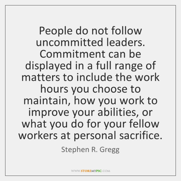 People do not follow uncommitted leaders. Commitment can be displayed in a ...