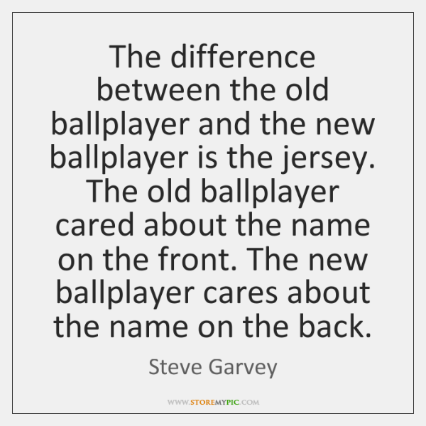 The difference between the old ballplayer and the new ballplayer is the ...
