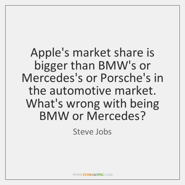 Apple's market share is bigger than BMW's or Mercedes's or Porsche's in ...