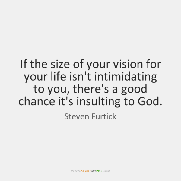 If the size of your vision for your life isn't intimidating to ...