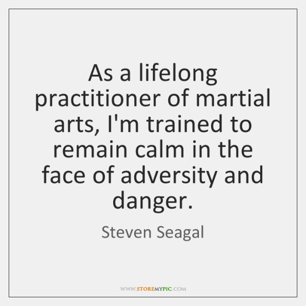 As a lifelong practitioner of martial arts, I'm trained to remain calm ...