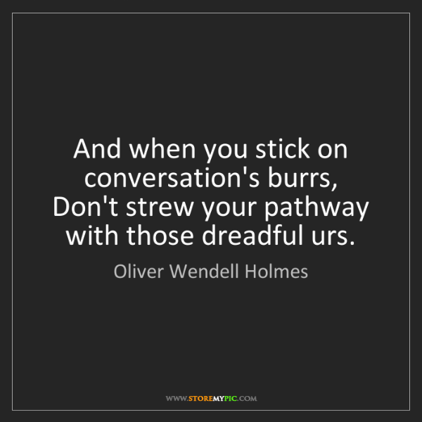 Oliver Wendell Holmes: And when you stick on conversation's burrs,   Don't strew...