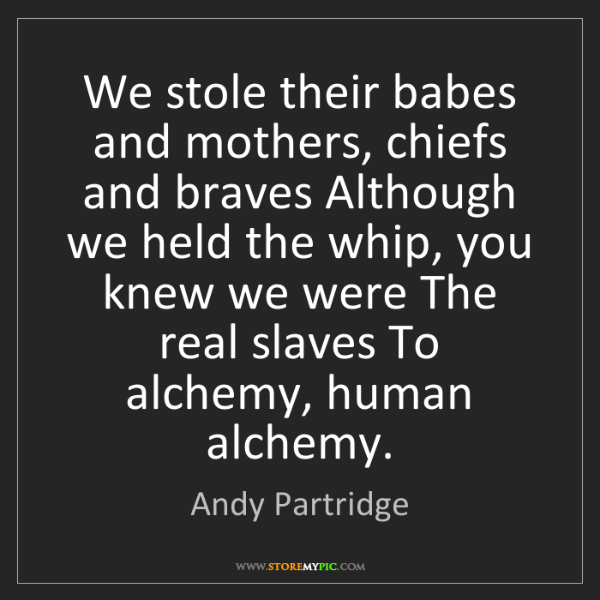 Andy Partridge: We stole their babes and mothers, chiefs and braves Although...