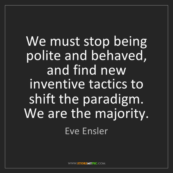 Eve Ensler: We must stop being polite and behaved, and find new inventive...