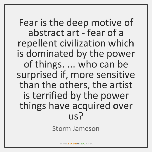 Fear is the deep motive of abstract art - fear of a ...