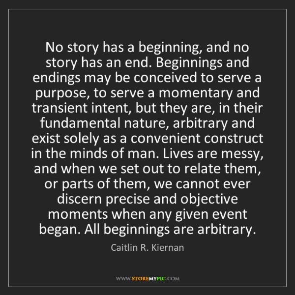 Caitlin R. Kiernan: No story has a beginning, and no story has an end. Beginnings...