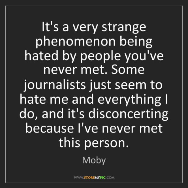 Moby: It's a very strange phenomenon being hated by people...