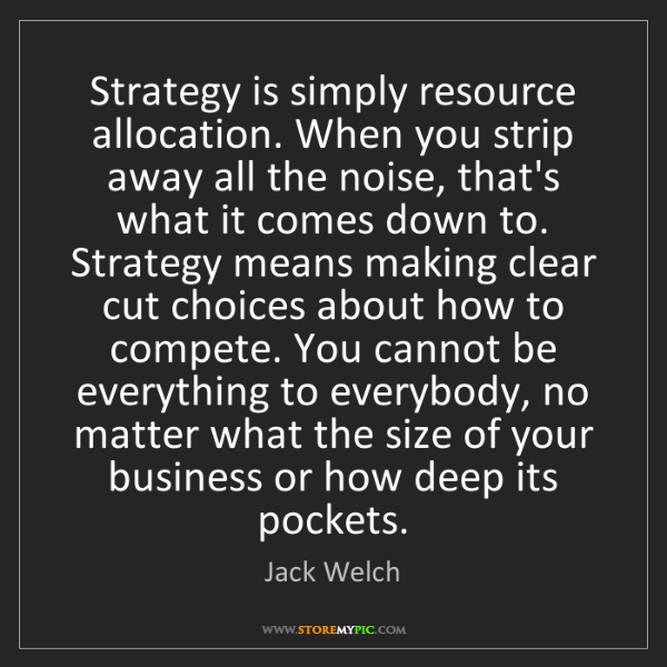 Jack Welch: Strategy is simply resource allocation. When you strip...