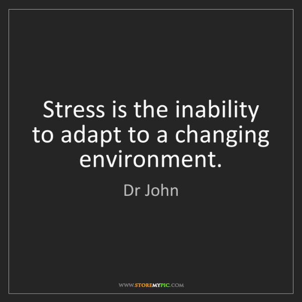 Dr John: Stress is the inability to adapt to a changing environment.