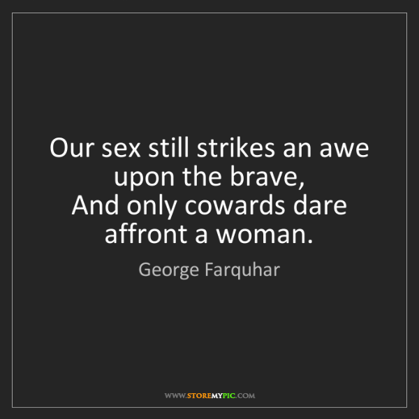 George Farquhar: Our sex still strikes an awe upon the brave,  And only...