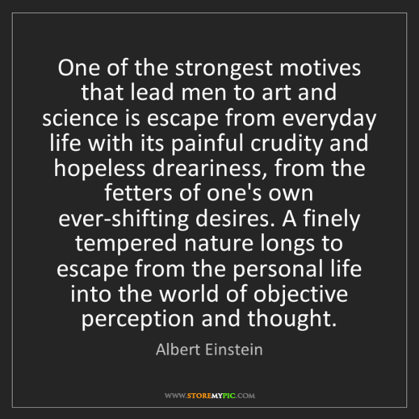 Albert Einstein: One of the strongest motives that lead men to art and...