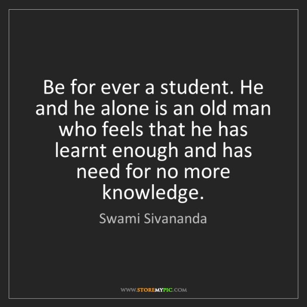 Swami Sivananda: Be for ever a student. He and he alone is an old man...