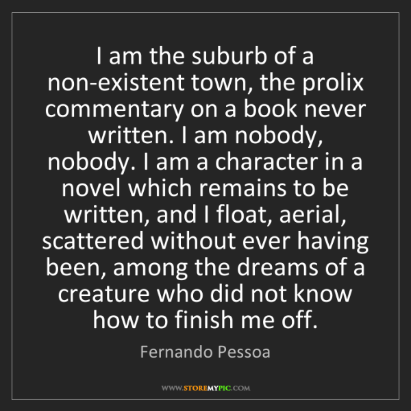 Fernando Pessoa: I am the suburb of a non-existent town, the prolix commentary...