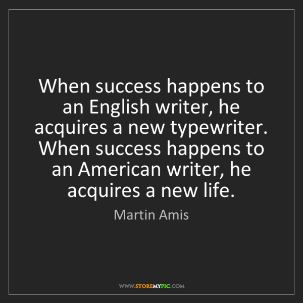Martin Amis: When success happens to an English writer, he acquires...
