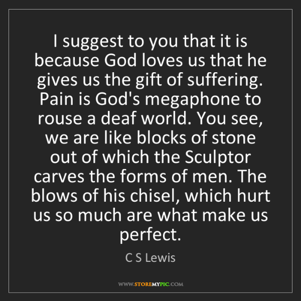 C S Lewis: I suggest to you that it is because God loves us that...
