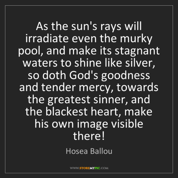 Hosea Ballou: As the sun's rays will irradiate even the murky pool,...