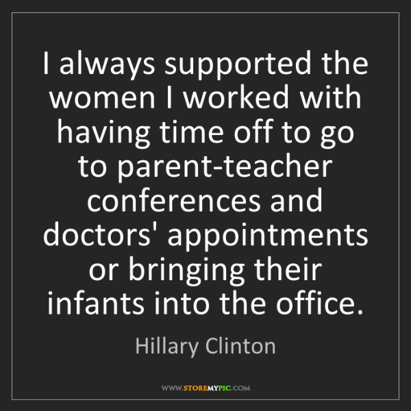 Hillary Clinton: I always supported the women I worked with having time...