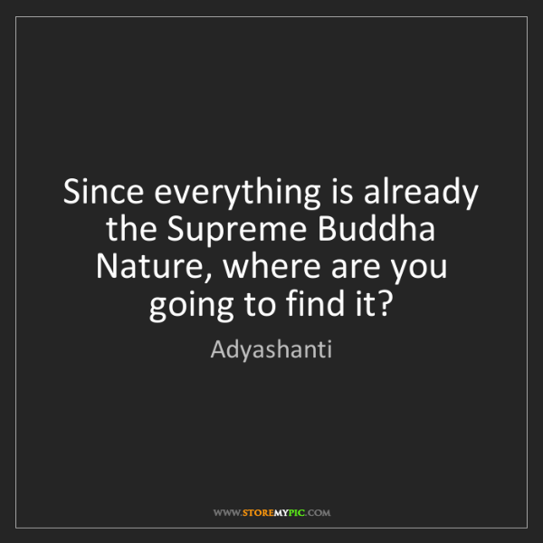 Adyashanti: Since everything is already the Supreme Buddha Nature,...